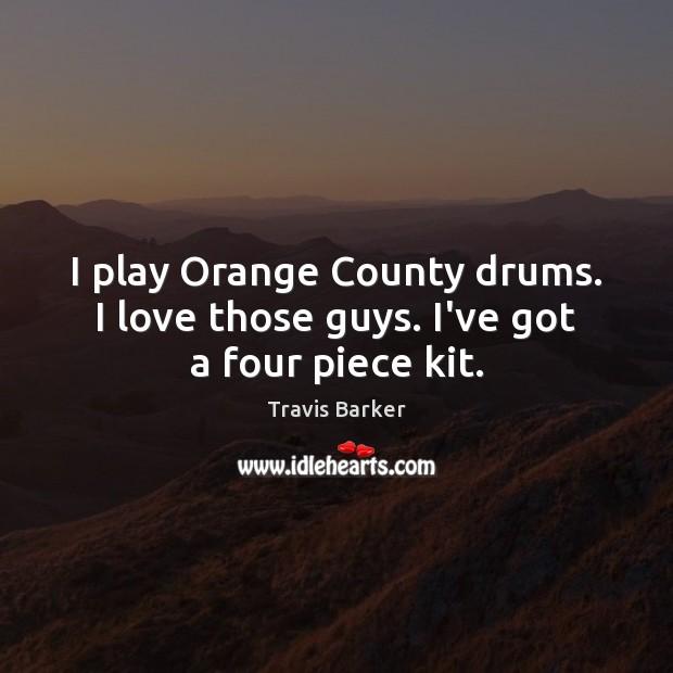 Image, I play Orange County drums. I love those guys. I've got a four piece kit.