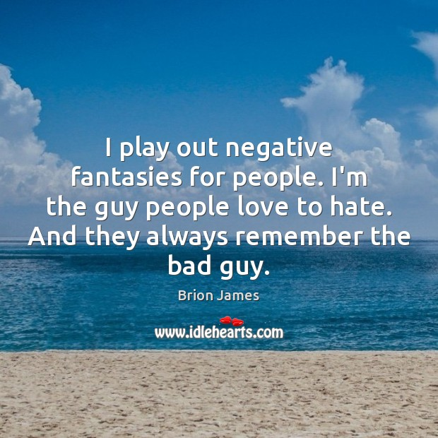 Image, I play out negative fantasies for people. I'm the guy people love