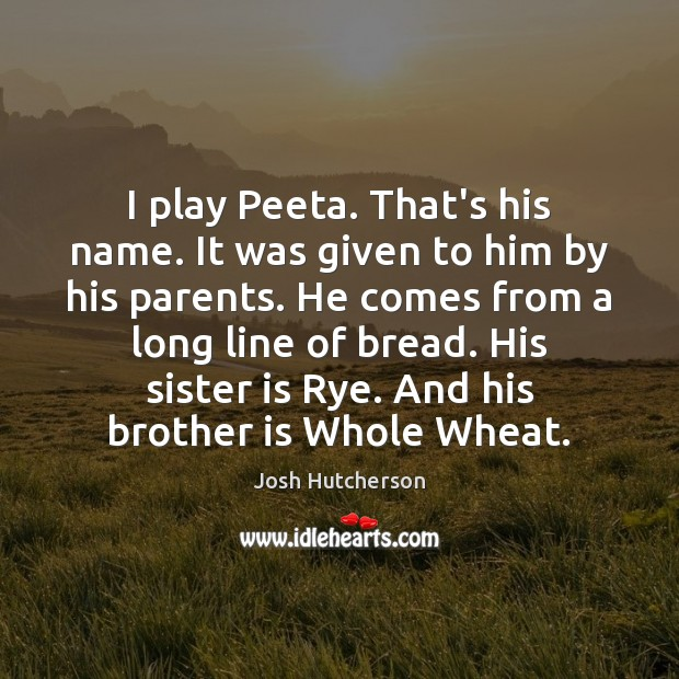I play Peeta. That's his name. It was given to him by Sister Quotes Image