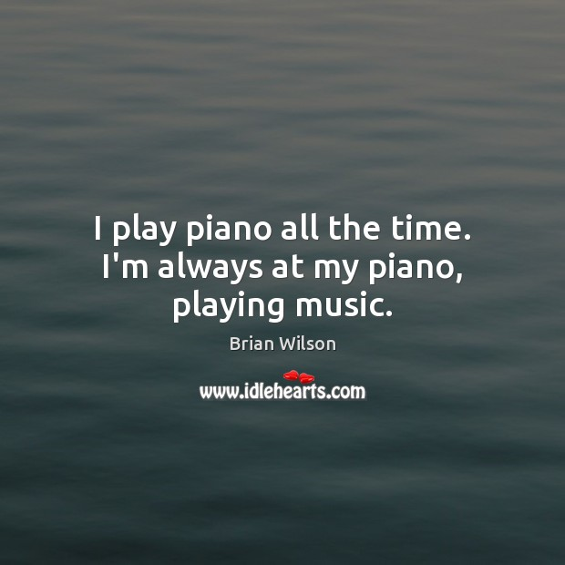 Image, I play piano all the time. I'm always at my piano, playing music.