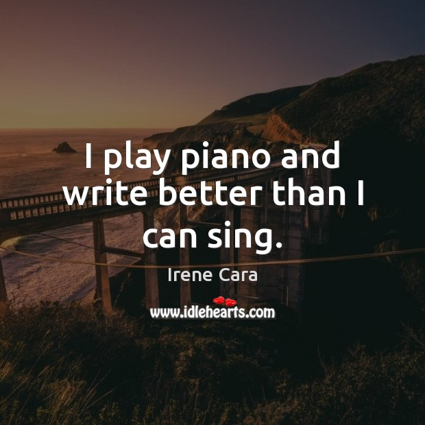 I play piano and write better than I can sing. Irene Cara Picture Quote