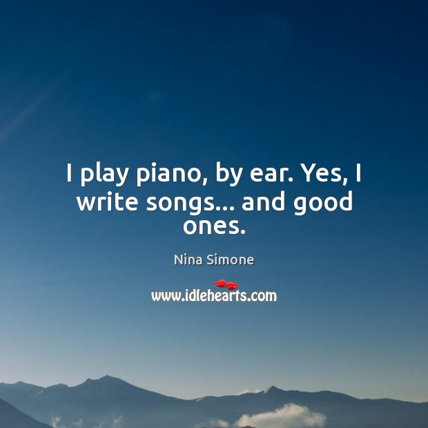 I play piano, by ear. Yes, I write songs… and good ones. Nina Simone Picture Quote