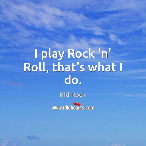 I play Rock 'n' Roll, that's what I do. Kid Rock Picture Quote