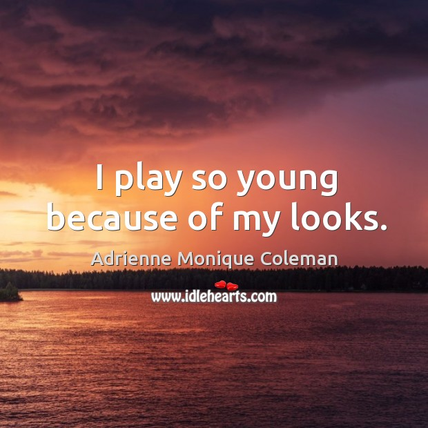 Image, I play so young because of my looks.