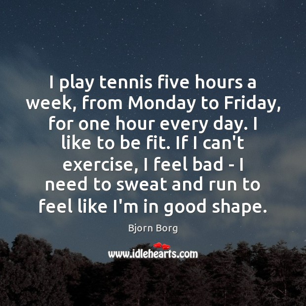 I play tennis five hours a week, from Monday to Friday, for Exercise Quotes Image