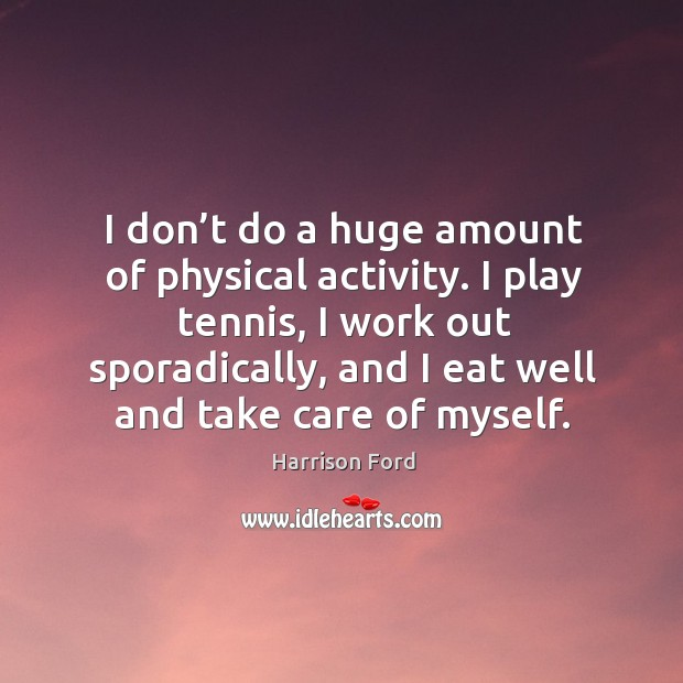 Image, I play tennis, I work out sporadically, and I eat well and take care of myself.