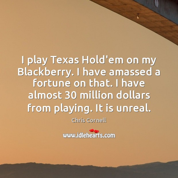 I play Texas Hold'em on my Blackberry. I have amassed a fortune Chris Cornell Picture Quote