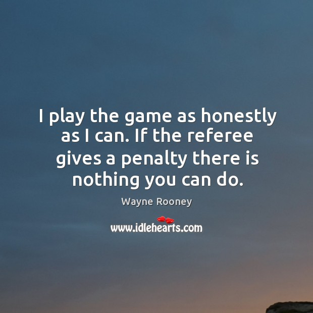 I play the game as honestly as I can. If the referee gives a penalty there is nothing you can do. Wayne Rooney Picture Quote