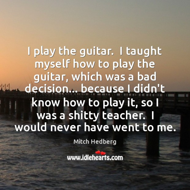 I play the guitar.  I taught myself how to play the guitar, Mitch Hedberg Picture Quote