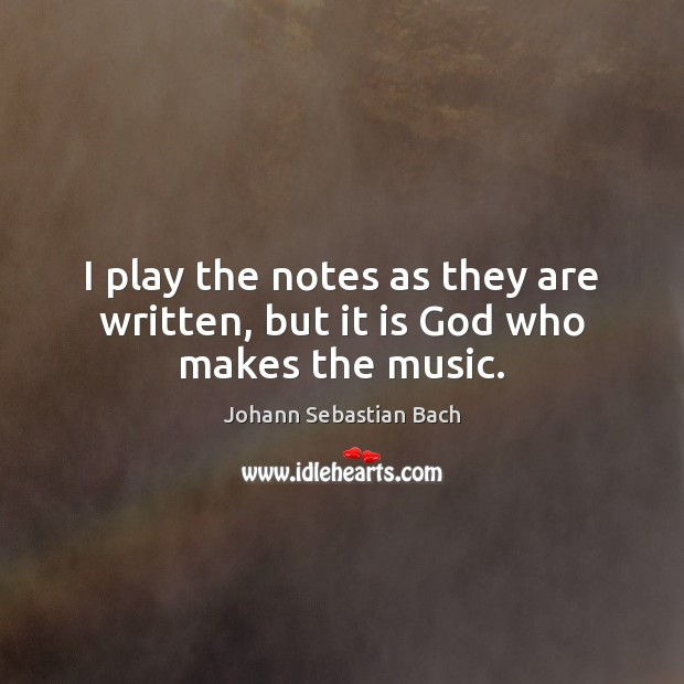 I play the notes as they are written, but it is God who makes the music. Johann Sebastian Bach Picture Quote