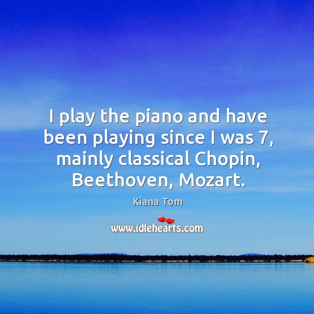 I play the piano and have been playing since I was 7, mainly classical chopin, beethoven, mozart. Image