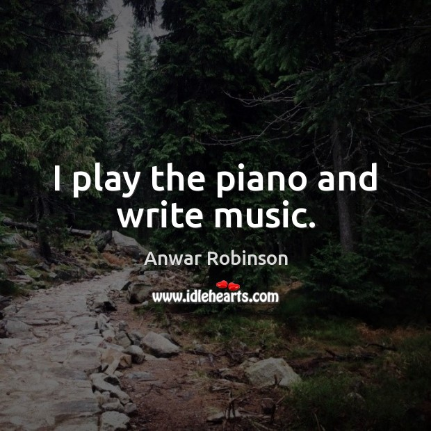 Image, I play the piano and write music.