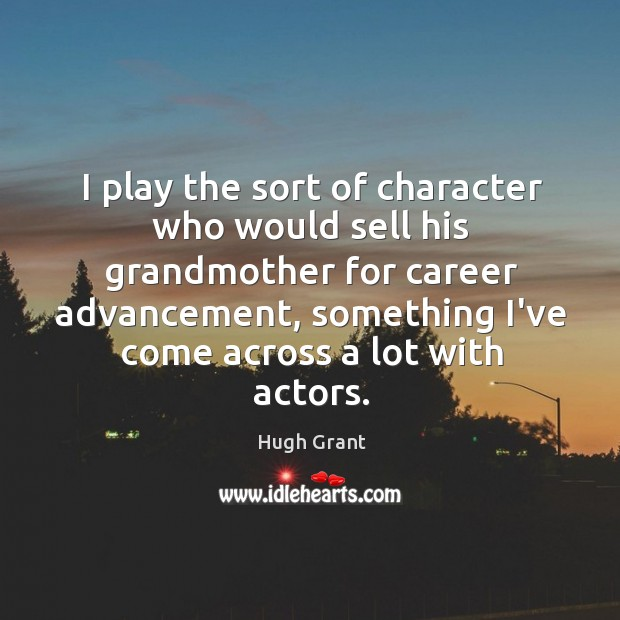I play the sort of character who would sell his grandmother for Hugh Grant Picture Quote