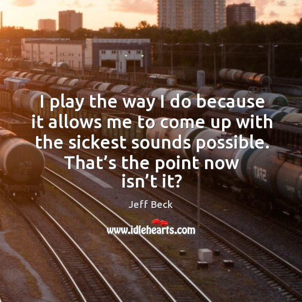 I play the way I do because it allows me to come up with the sickest sounds possible. Image