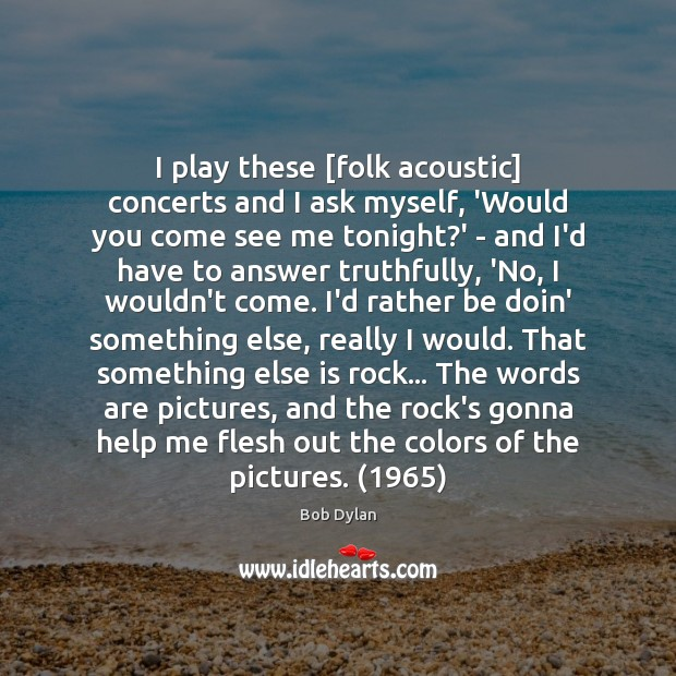 Image, I play these [folk acoustic] concerts and I ask myself, 'Would you