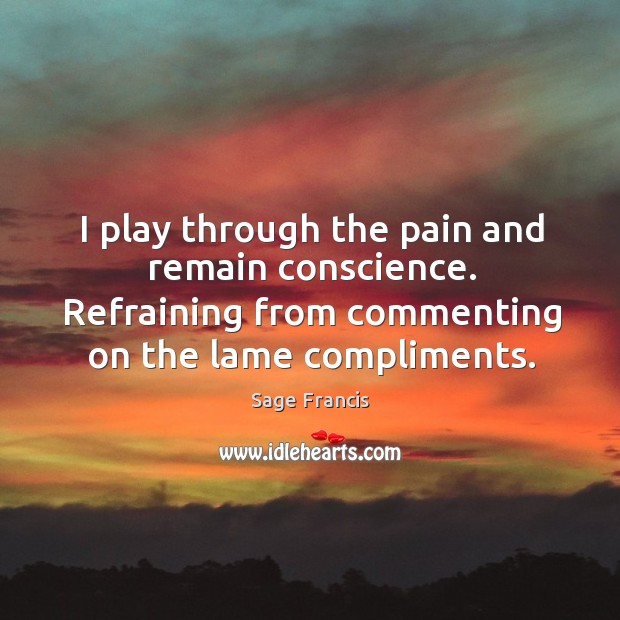 I play through the pain and remain conscience. Refraining from commenting on the lame compliments. Image