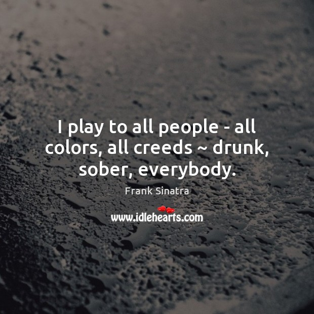 I play to all people – all colors, all creeds ~ drunk, sober, everybody. Frank Sinatra Picture Quote