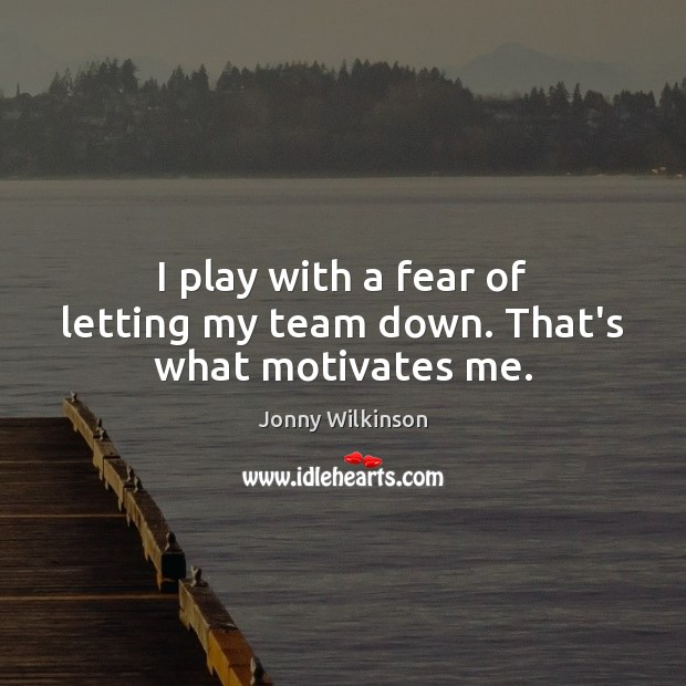 Image, I play with a fear of letting my team down. That's what motivates me.