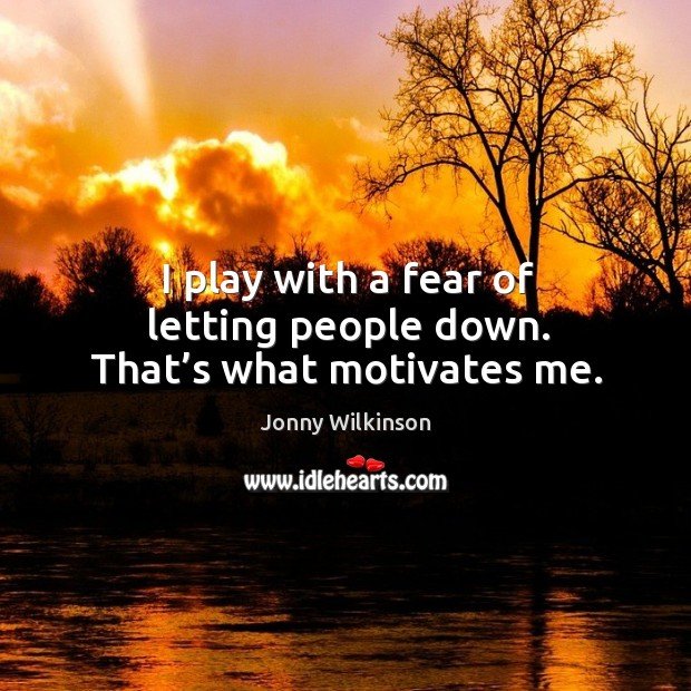 I play with a fear of letting people down. That's what motivates me. Image