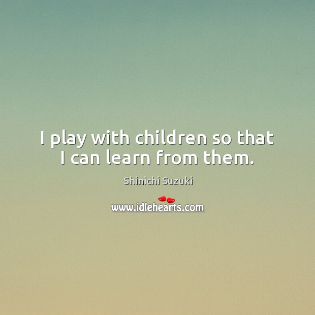 I play with children so that I can learn from them. Shinichi Suzuki Picture Quote