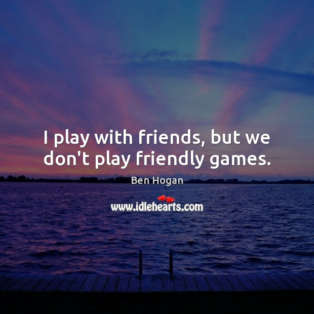 I play with friends, but we don't play friendly games. Image