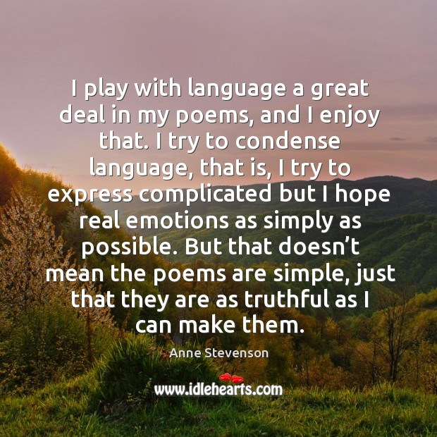 I play with language a great deal in my poems, and I enjoy that. I try to condense language Image