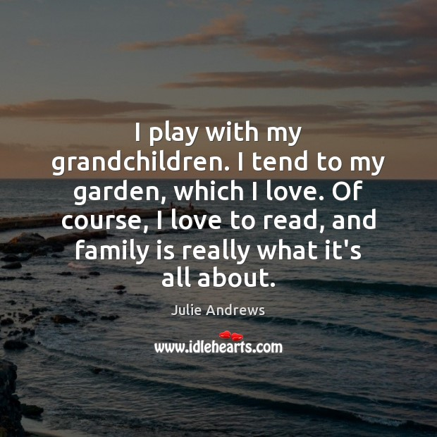 I play with my grandchildren. I tend to my garden, which I Julie Andrews Picture Quote