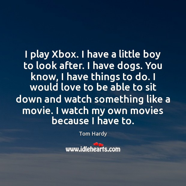 I play Xbox. I have a little boy to look after. I Tom Hardy Picture Quote