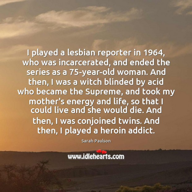I played a lesbian reporter in 1964, who was incarcerated, and ended the Image