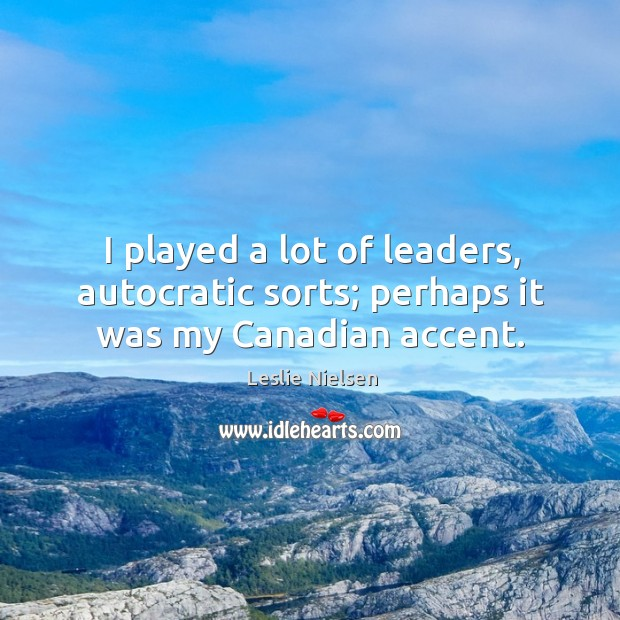 I played a lot of leaders, autocratic sorts; perhaps it was my canadian accent. Leslie Nielsen Picture Quote