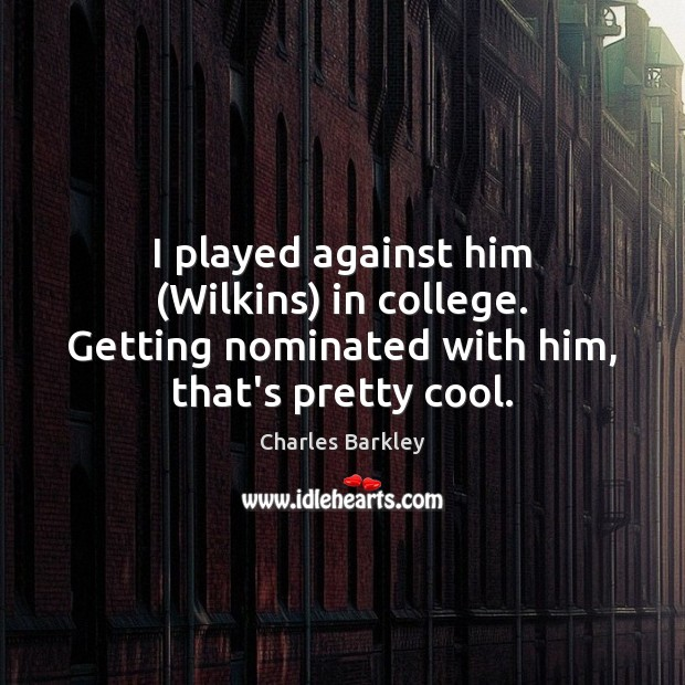 I played against him (Wilkins) in college. Getting nominated with him, that's pretty cool. Charles Barkley Picture Quote
