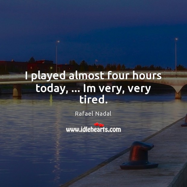 I played almost four hours today, … Im very, very tired. Rafael Nadal Picture Quote