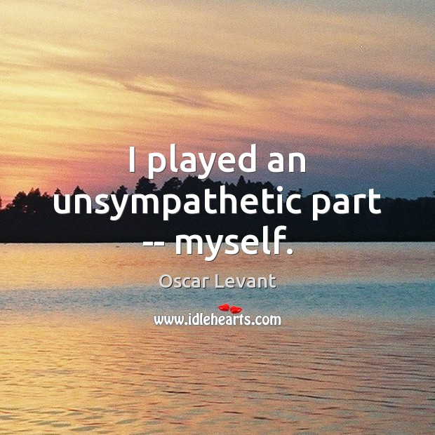 I played an unsympathetic part — myself. Image