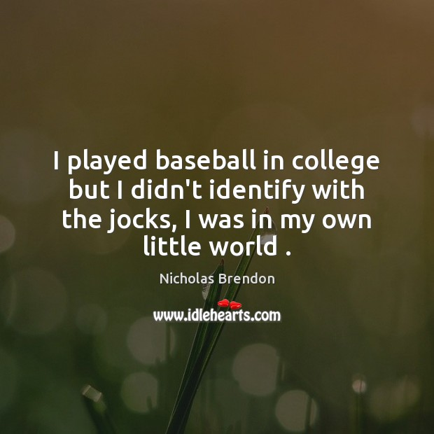 I played baseball in college but I didn't identify with the jocks, Image