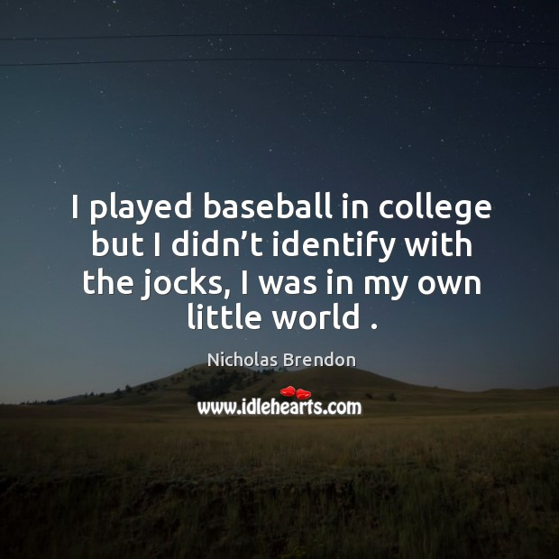 I played baseball in college but I didn't identify with the jocks, I was in my own little world . Nicholas Brendon Picture Quote