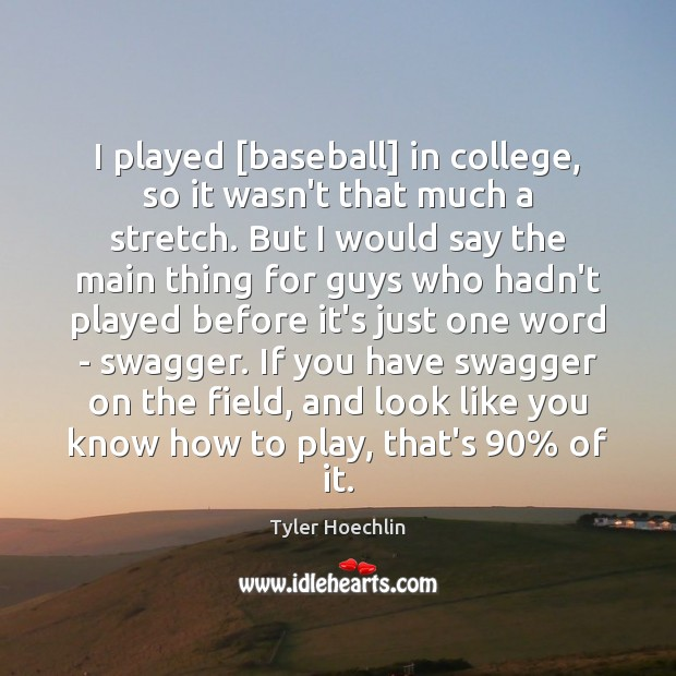 I played [baseball] in college, so it wasn't that much a stretch. Image