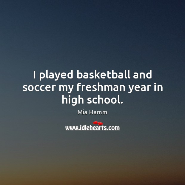 Image about I played basketball and soccer my freshman year in high school.