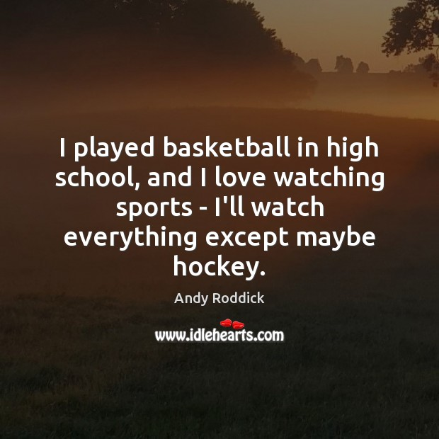 I played basketball in high school, and I love watching sports – Andy Roddick Picture Quote
