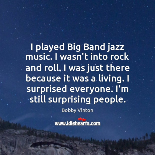 I played Big Band jazz music. I wasn't into rock and roll. Image
