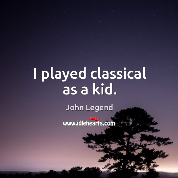 I played classical as a kid. Image
