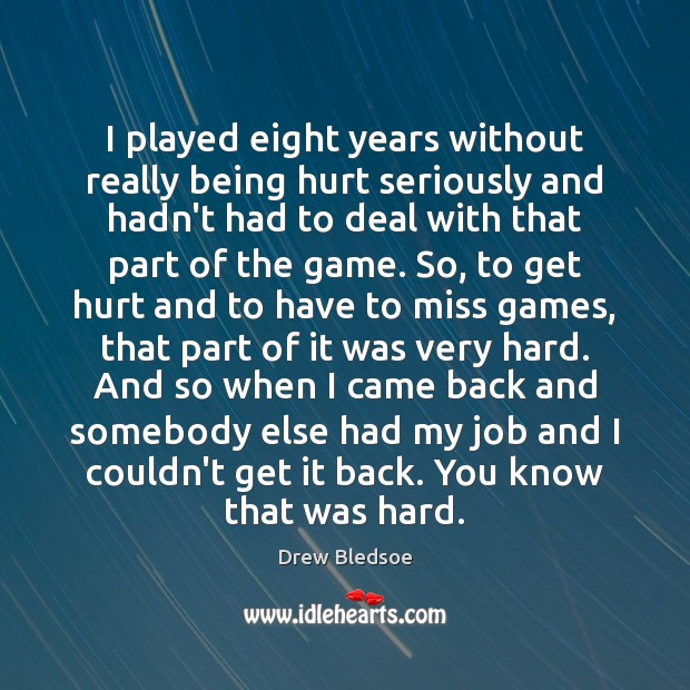 I played eight years without really being hurt seriously and hadn't had Image