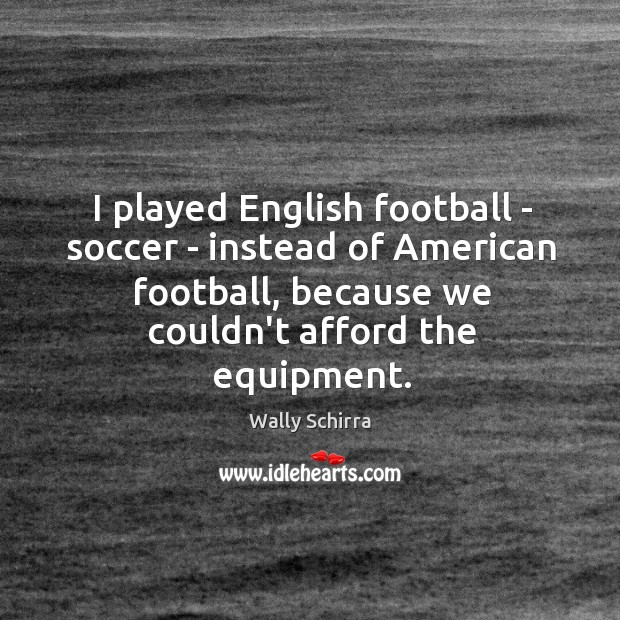 I played English football – soccer – instead of American football, because Image