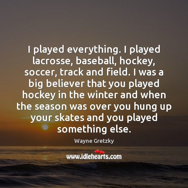 I played everything. I played lacrosse, baseball, hockey, soccer, track and field. Wayne Gretzky Picture Quote