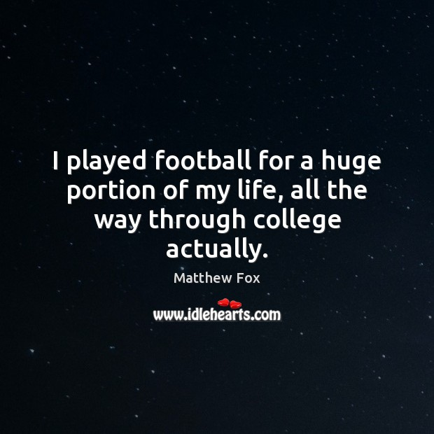 Image, I played football for a huge portion of my life, all the way through college actually.