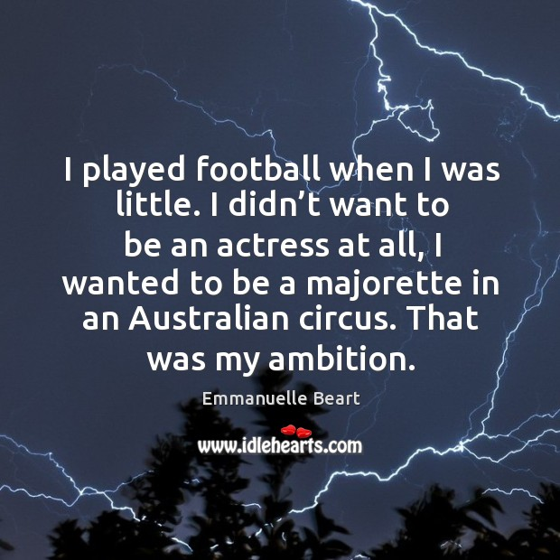 I played football when I was little. I didn't want to be an actress at all Emmanuelle Beart Picture Quote