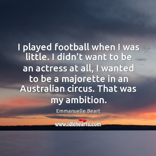 I played football when I was little. I didn't want to be Emmanuelle Beart Picture Quote