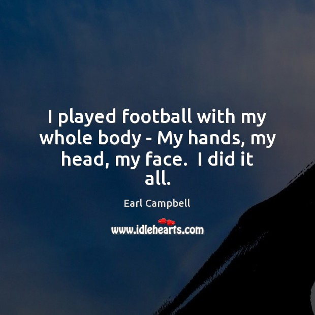 I played football with my whole body – My hands, my head, my face.  I did it all. Earl Campbell Picture Quote