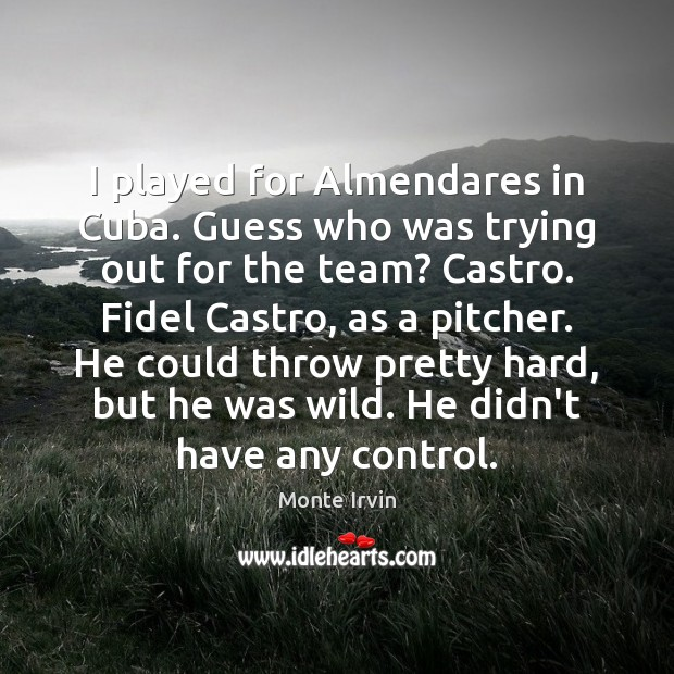 I played for Almendares in Cuba. Guess who was trying out for Monte Irvin Picture Quote
