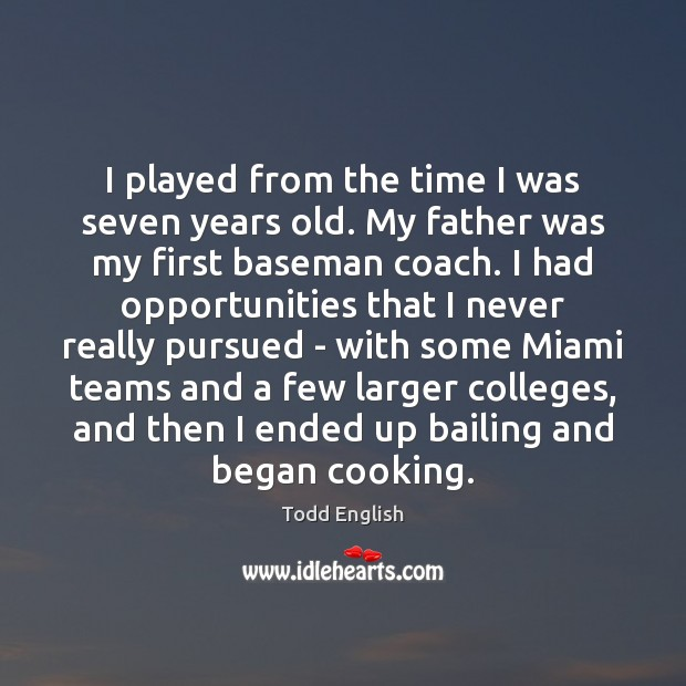 Image, I played from the time I was seven years old. My father