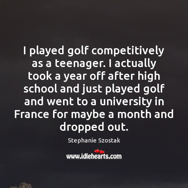 Image, I played golf competitively as a teenager. I actually took a year